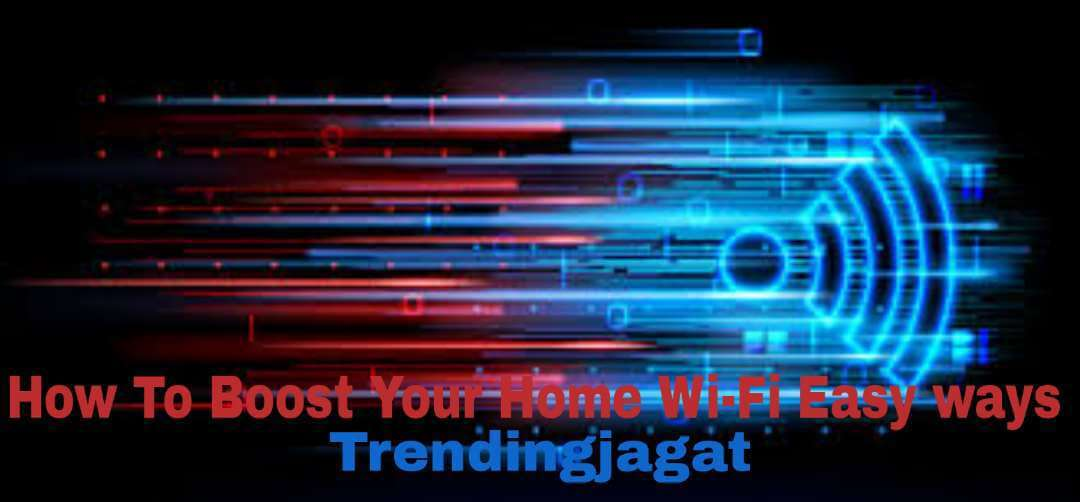 How To Boost Your Home Wi-Fi Easy ways - Trendingjagat